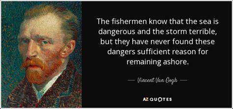 Vincent Van Gogh quote: The fishermen know that the sea is